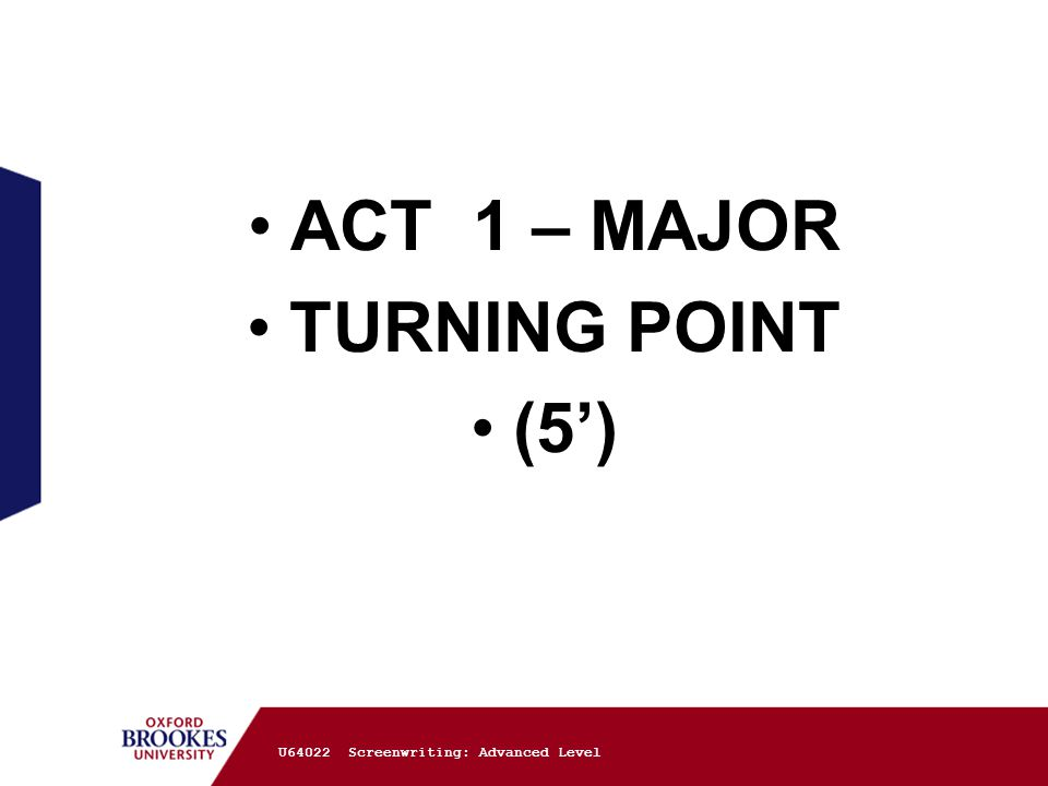 ACT 1 – MAJOR TURNING POINT (5') U64022 Screenwriting: Advanced Level