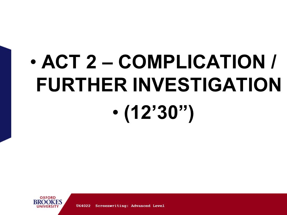ACT 2 – COMPLICATION / FURTHER INVESTIGATION (12'30 ) U64022 Screenwriting: Advanced Level