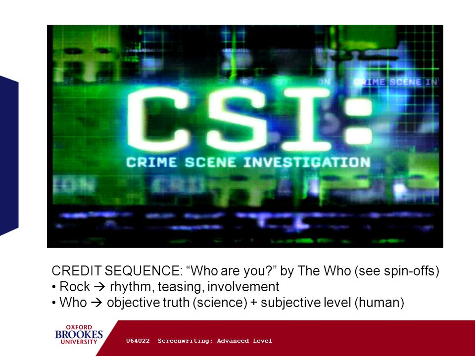 U64022 Screenwriting: Advanced Level CREDIT SEQUENCE: Who are you by The Who (see spin-offs) Rock  rhythm, teasing, involvement Who  objective truth (science) + subjective level (human)