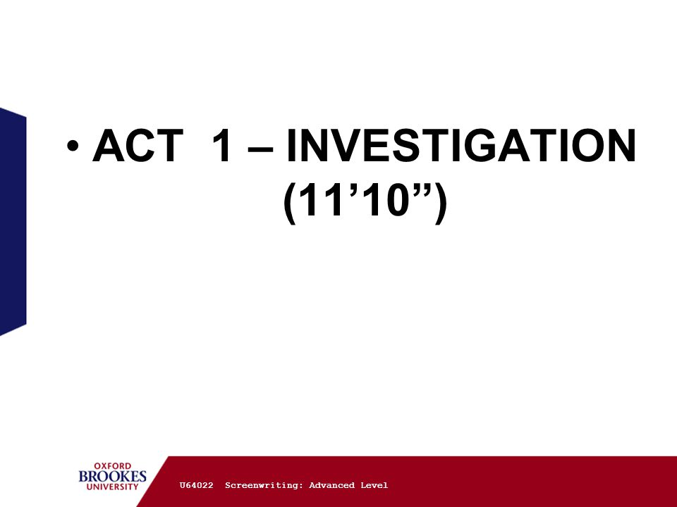 ACT 1 – INVESTIGATION (11'10 ) U64022 Screenwriting: Advanced Level