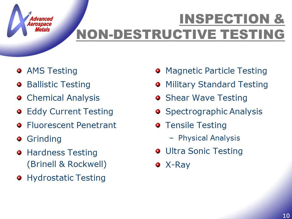10 INSPECTION & NON-DESTRUCTIVE TESTING AMS Testing Ballistic Testing Chemical Analysis Eddy Current Testing Fluorescent Penetrant Grinding Hardness Testing (Brinell & Rockwell) Hydrostatic Testing Magnetic Particle Testing Military Standard Testing Shear Wave Testing Spectrographic Analysis Tensile Testing –Physical Analysis Ultra Sonic Testing X-Ray