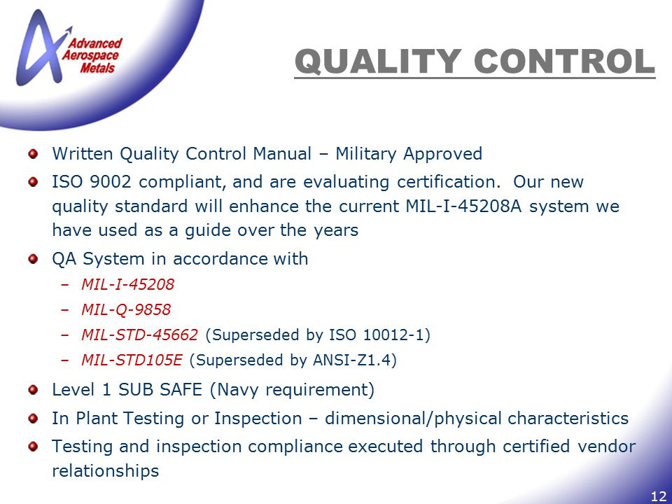 12 QUALITY CONTROL Written Quality Control Manual – Military Approved ISO 9002 compliant, and are evaluating certification. Our new quality standard w