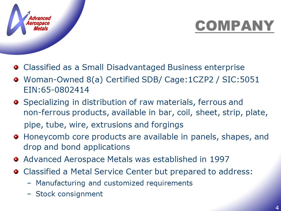 4 COMPANY Classified as a Small Disadvantaged Business enterprise Woman-Owned 8(a) Certified SDB/ Cage:1CZP2 / SIC:5051 EIN:65-0802414 Specializing in
