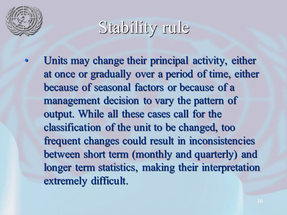 10 Stability rule Units may change their principal activity, either at once or gradually over a period of time, either because of seasonal factors or because of a management decision to vary the pattern of output.