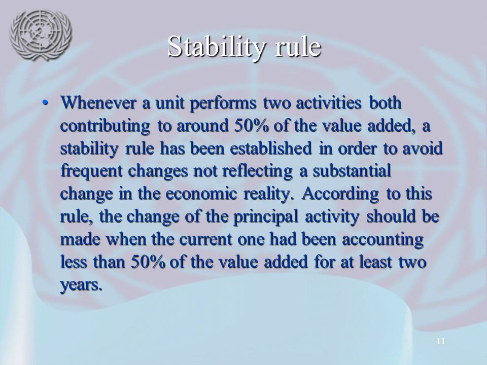 11 Stability rule Whenever a unit performs two activities both contributing to around 50% of the value added, a stability rule has been established in order to avoid frequent changes not reflecting a substantial change in the economic reality.