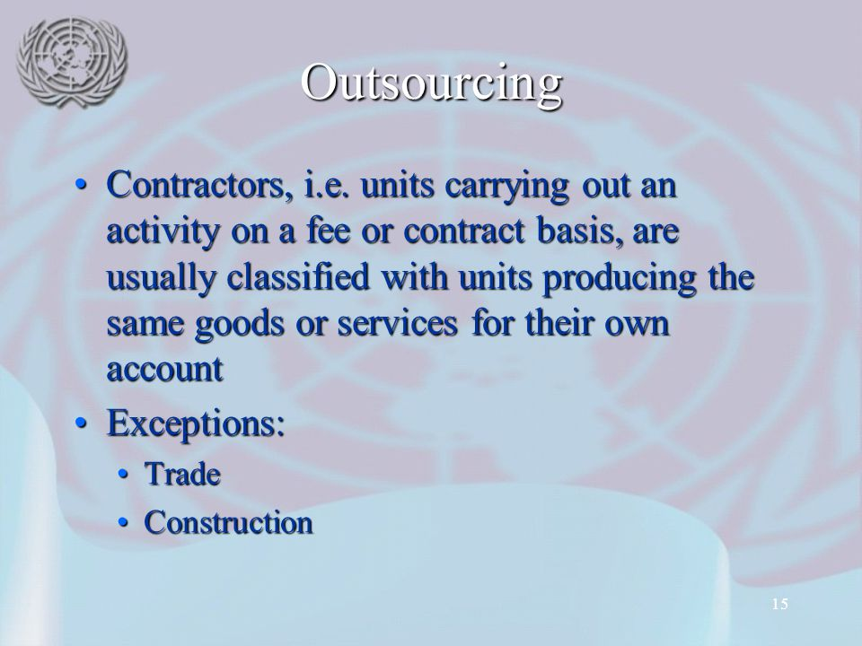 15 Outsourcing Contractors, i.e. units carrying out an activity on a fee or contract basis, are usually classified with units producing the same goods