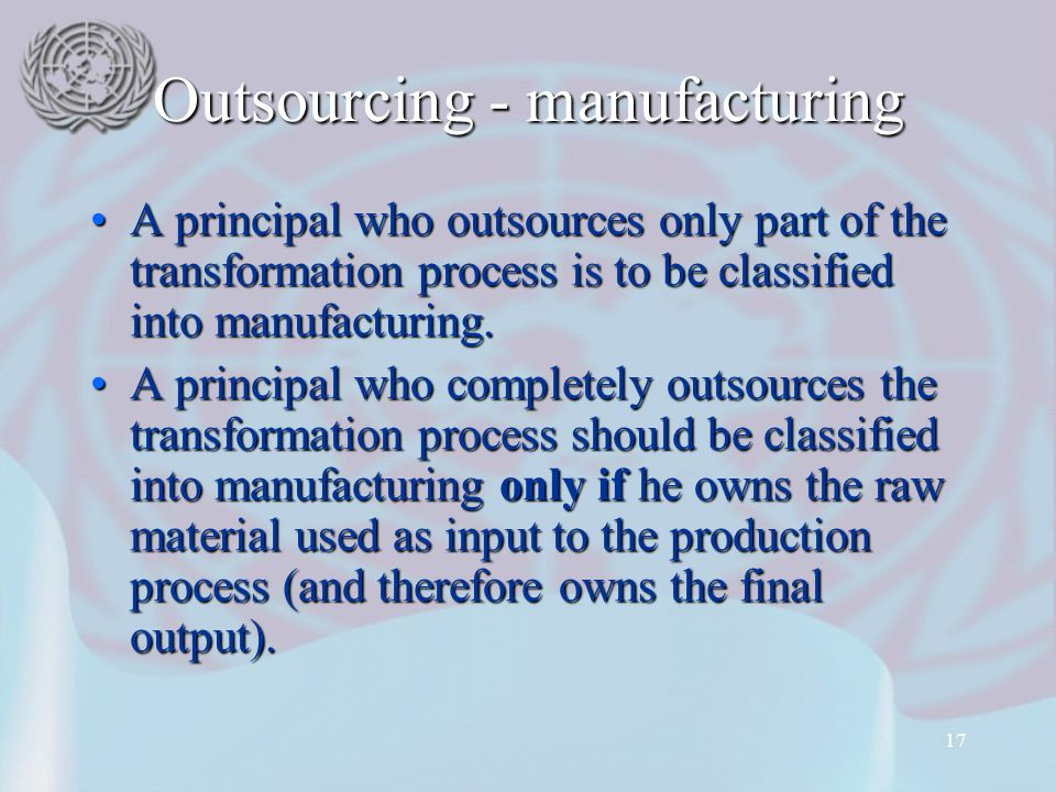 17 Outsourcing - manufacturing A principal who outsources only part of the transformation process is to be classified into manufacturing.A principal who outsources only part of the transformation process is to be classified into manufacturing.