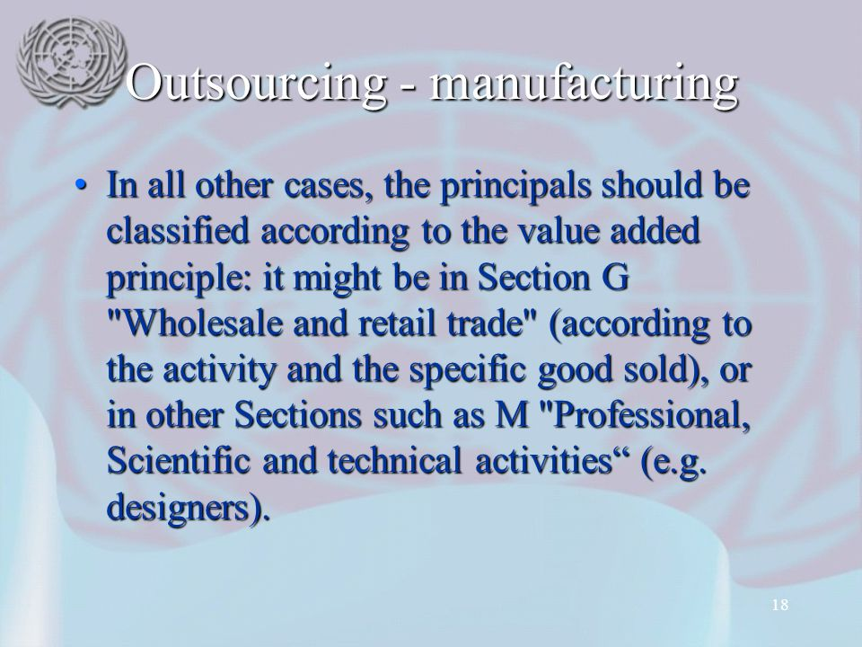 18 Outsourcing - manufacturing In all other cases, the principals should be classified according to the value added principle: it might be in Section G Wholesale and retail trade (according to the activity and the specific good sold), or in other Sections such as M Professional, Scientific and technical activities (e.g.