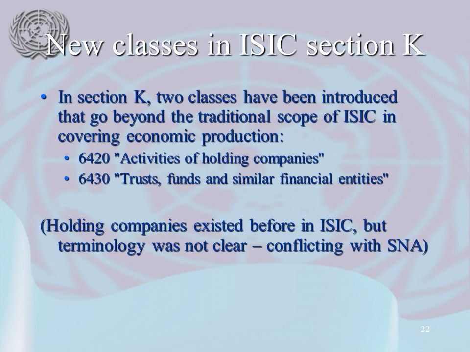 22 New classes in ISIC section K In section K, two classes have been introduced that go beyond the traditional scope of ISIC in covering economic production:In section K, two classes have been introduced that go beyond the traditional scope of ISIC in covering economic production: 6420 Activities of holding companies 6420 Activities of holding companies 6430 Trusts, funds and similar financial entities 6430 Trusts, funds and similar financial entities (Holding companies existed before in ISIC, but terminology was not clear – conflicting with SNA)