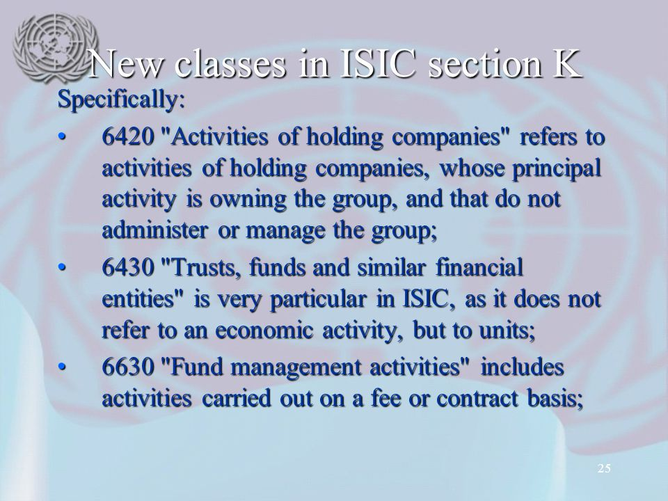 25 New classes in ISIC section K Specifically: 6420 Activities of holding companies refers to activities of holding companies, whose principal activity is owning the group, and that do not administer or manage the group;6420 Activities of holding companies refers to activities of holding companies, whose principal activity is owning the group, and that do not administer or manage the group; 6430 Trusts, funds and similar financial entities is very particular in ISIC, as it does not refer to an economic activity, but to units;6430 Trusts, funds and similar financial entities is very particular in ISIC, as it does not refer to an economic activity, but to units; 6630 Fund management activities includes activities carried out on a fee or contract basis;6630 Fund management activities includes activities carried out on a fee or contract basis;