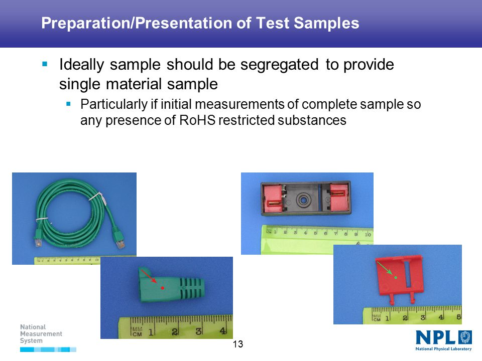 13 Preparation/Presentation of Test Samples  Ideally sample should be segregated to provide single material sample  Particularly if initial measurements of complete sample so any presence of RoHS restricted substances
