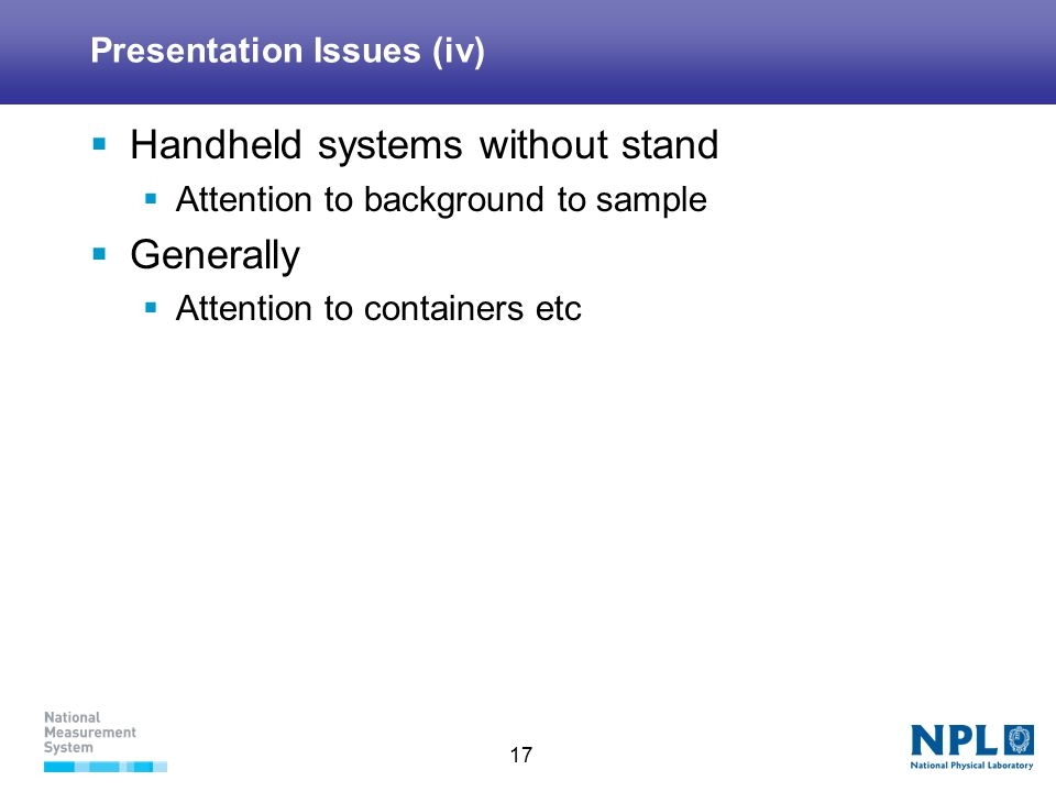 17 Presentation Issues (iv)  Handheld systems without stand  Attention to background to sample  Generally  Attention to containers etc