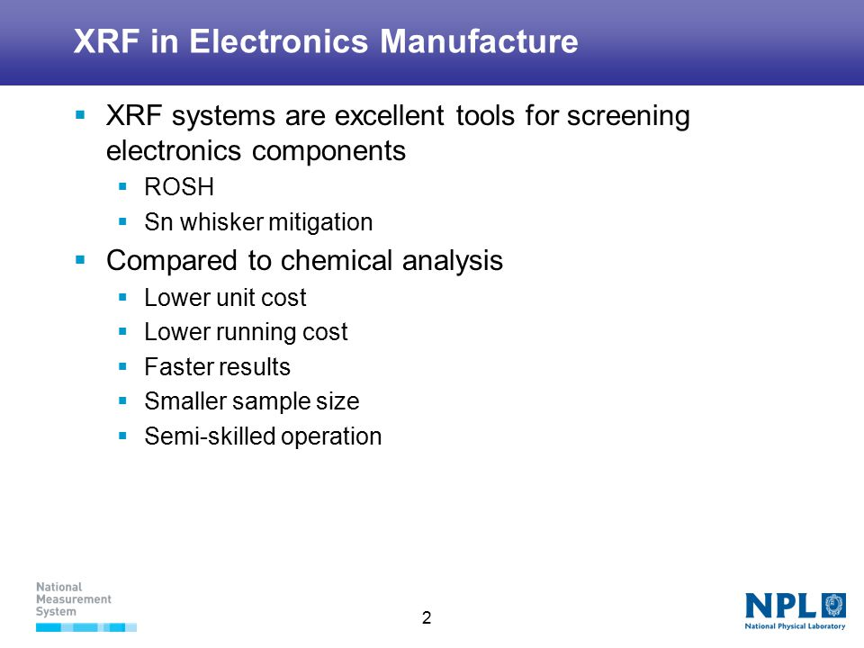 2 XRF in Electronics Manufacture  XRF systems are excellent tools for screening electronics components  ROSH  Sn whisker mitigation  Compared to chemical analysis  Lower unit cost  Lower running cost  Faster results  Smaller sample size  Semi-skilled operation