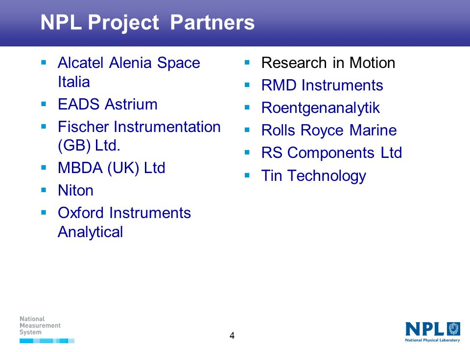 4 NPL Project Partners  Alcatel Alenia Space Italia  EADS Astrium  Fischer Instrumentation (GB) Ltd.