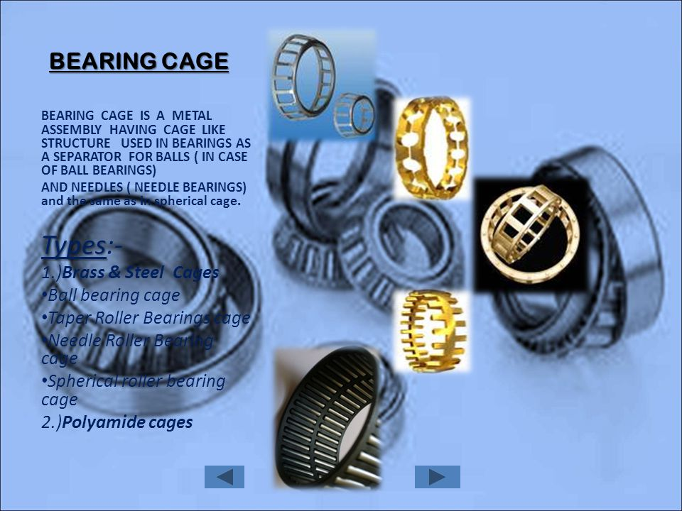 BEARING CAGE BEARING CAGE IS A METAL ASSEMBLY HAVING CAGE LIKE STRUCTURE USED IN BEARINGS AS A SEPARATOR FOR BALLS ( IN CASE OF BALL BEARINGS) AND NEEDLES ( NEEDLE BEARINGS) and the same as In spherical cage.