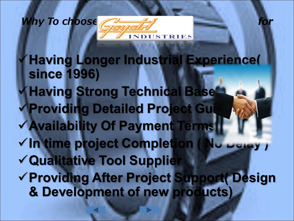 . Having Longer Industrial Experience( since 1996) Having Longer Industrial Experience( since 1996) Having Strong Technical Base Having Strong Technical Base Providing Detailed Project Guidance Providing Detailed Project Guidance Availability Of Payment Terms Availability Of Payment Terms In time project Completion ( No Delay ) In time project Completion ( No Delay ) Qualitative Tool Supplier Qualitative Tool Supplier Providing After Project Support( Design & Development of new products) Providing After Project Support( Design & Development of new products) for Your Project Why To choose for Your Project