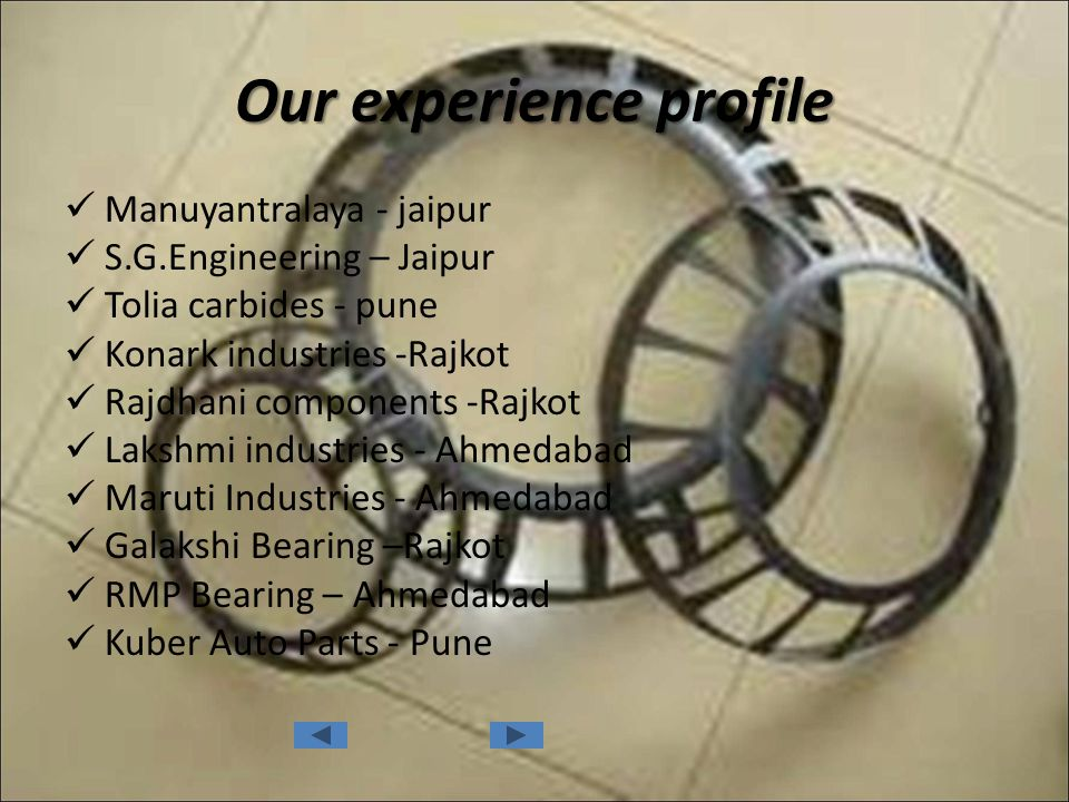 Our experience profile Manuyantralaya - jaipur S.G.Engineering – Jaipur Tolia carbides - pune Konark industries -Rajkot Rajdhani components -Rajkot La