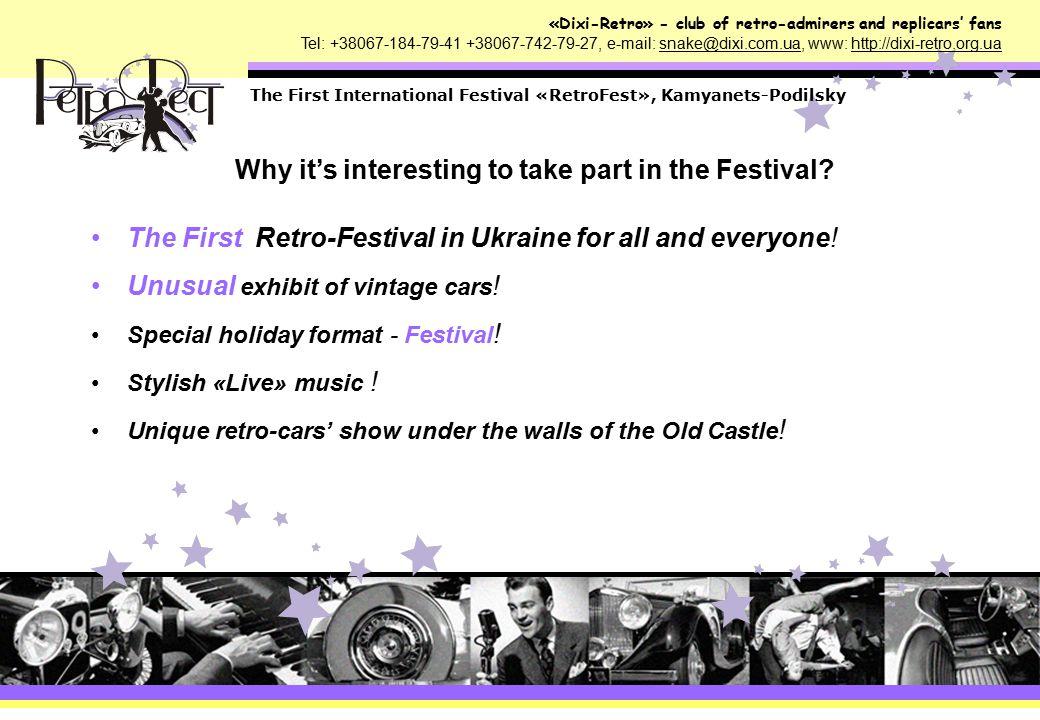«Dixi-Retro» - club of retro-admirers and replicars' fans Tel: +38067-184-79-41 +38067-742-79-27, e-mail: snake@dixi.com.ua, www: http://dixi-retro.org.ua The First International Festival «RetroFest», Kamyanets-Podilsky About the Festival: Name: The First International Festival «RetroFest» Place: Khmelnytsk region, Kamyanets-Podilsky Duration: 2 days Dates: 6-7 june 2009 Activity Time : 11:00 a.m.