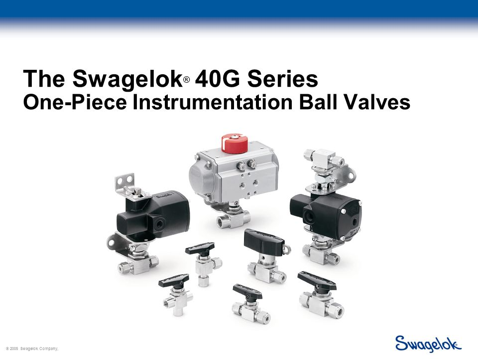 © 2005 Swagelok Company, The Swagelok ® 40G Series One-Piece Instrumentation Ball Valves