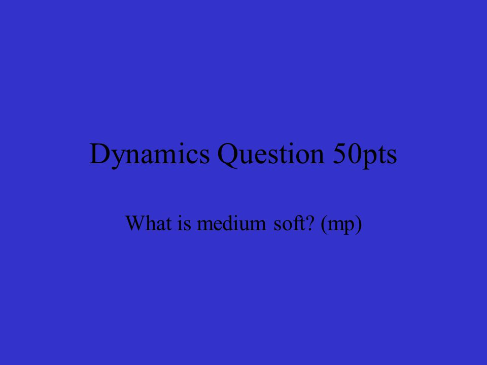 Dynamics Question 50pts What is medium soft? (mp)