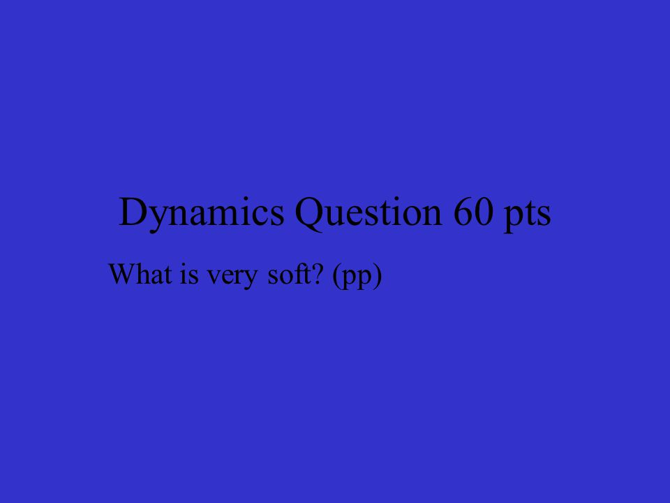 Dynamics Question 60 pts What is very soft (pp)
