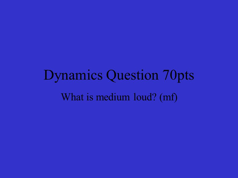Dynamics Question 70pts What is medium loud? (mf)