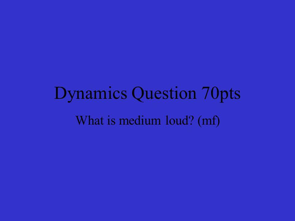 Dynamics Question 70pts What is medium loud (mf)