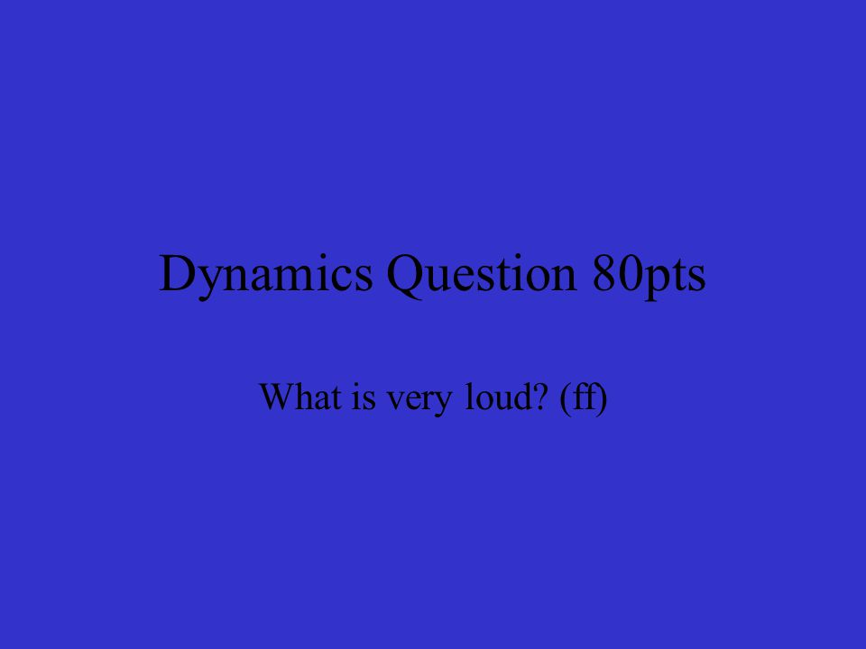 Dynamics Question 80pts What is very loud (ff)
