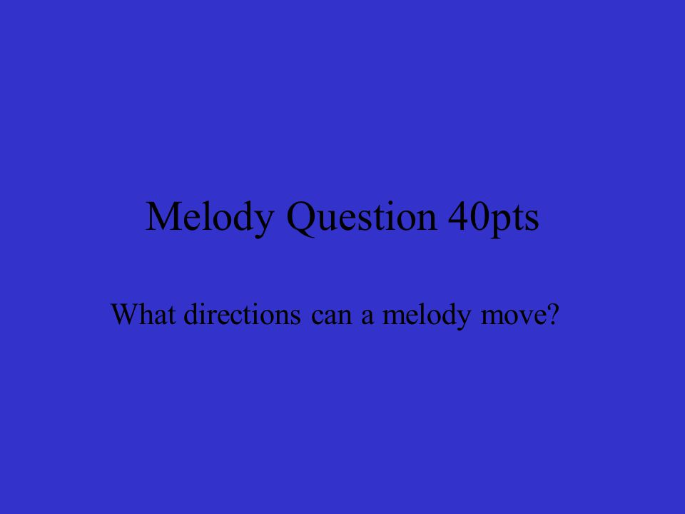 Melody Question 40pts What directions can a melody move?