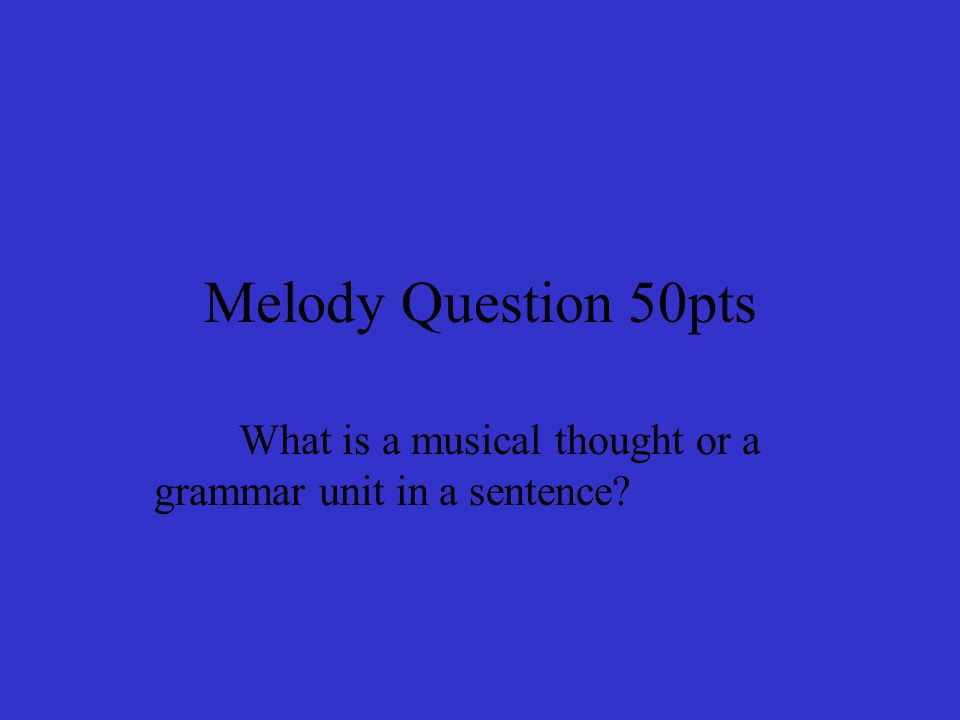 Melody Question 50pts What is a musical thought or a grammar unit in a sentence