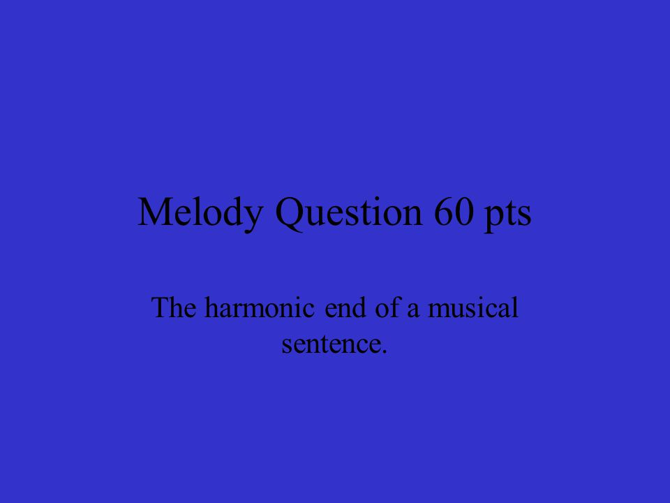 Melody Question 60 pts The harmonic end of a musical sentence.