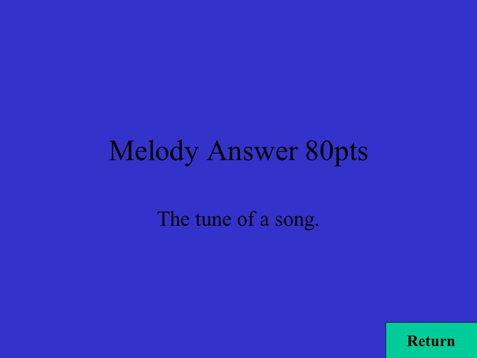 Melody Answer 80pts The tune of a song. Return