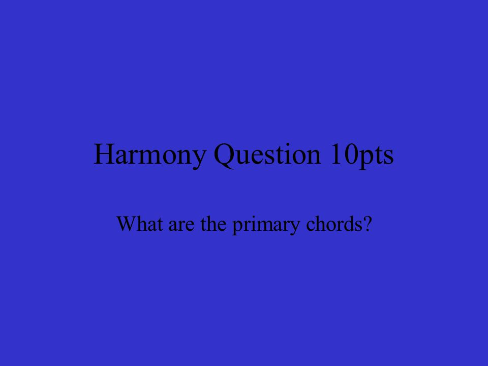 Harmony Question 10pts What are the primary chords