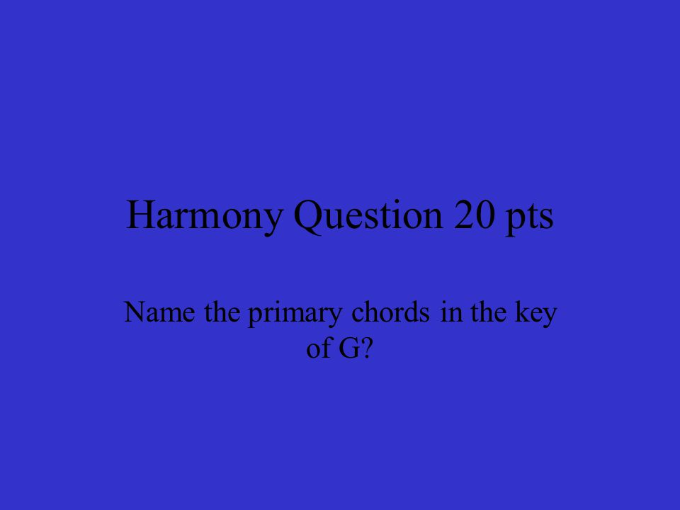 Harmony Question 20 pts Name the primary chords in the key of G