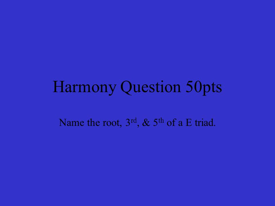 Harmony Question 50pts Name the root, 3 rd, & 5 th of a E triad.