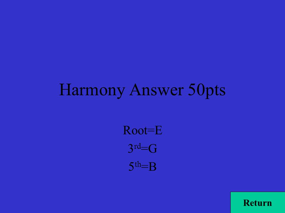 Harmony Answer 50pts Root=E 3 rd =G 5 th =B Return