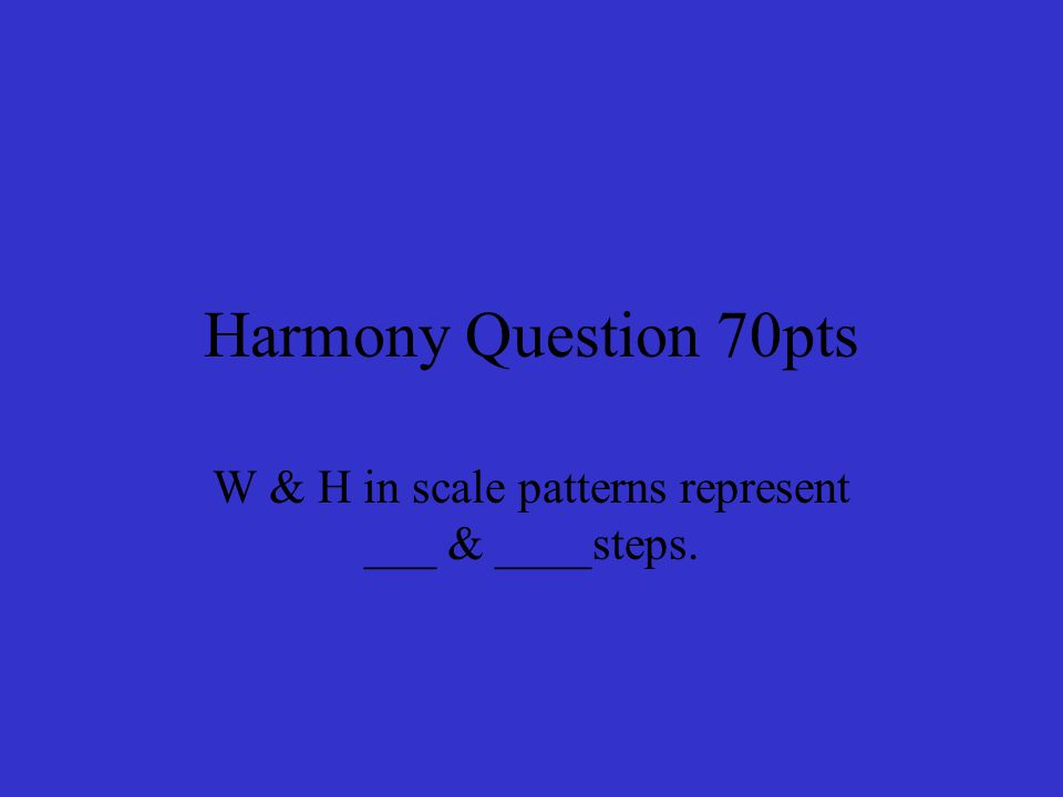 Harmony Question 70pts W & H in scale patterns represent ___ & ____steps.