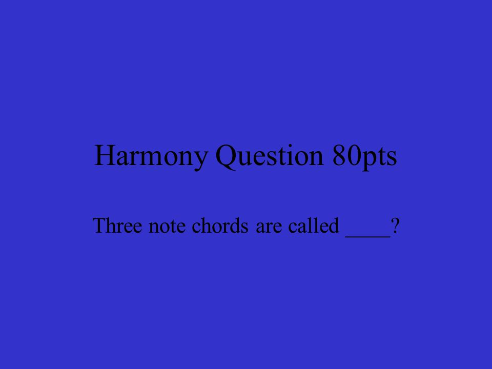 Harmony Question 80pts Three note chords are called ____
