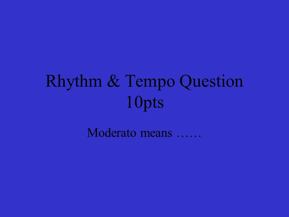 Rhythm & Tempo Question 10pts Moderato means ……