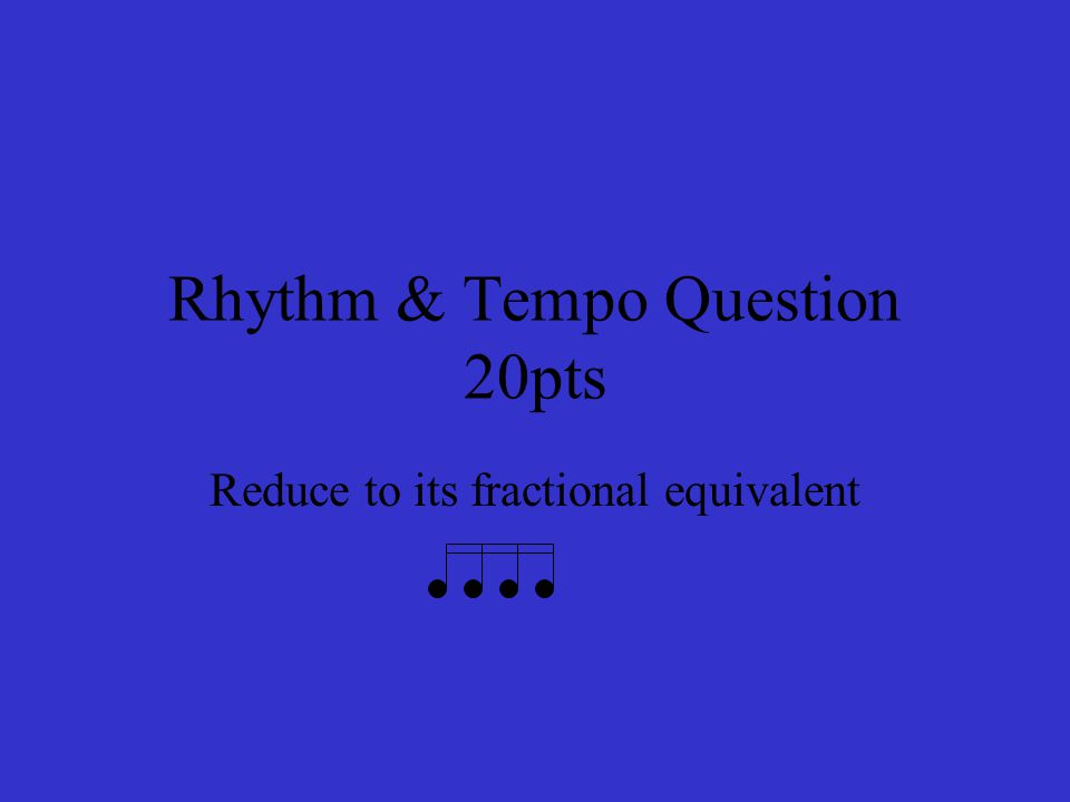 Rhythm & Tempo Question 20pts Reduce to its fractional equivalent