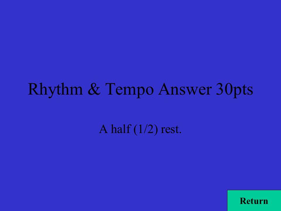 Rhythm & Tempo Answer 30pts A half (1/2) rest. Return