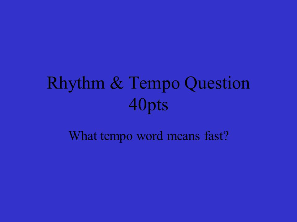 Rhythm & Tempo Question 40pts What tempo word means fast