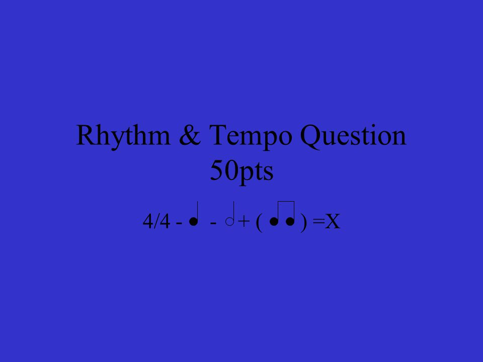 Rhythm & Tempo Question 50pts 4/4 - - + ( ) =X