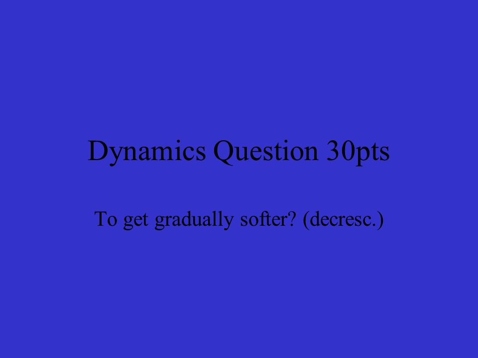 Dynamics Answer 30pts Decrescendo Return