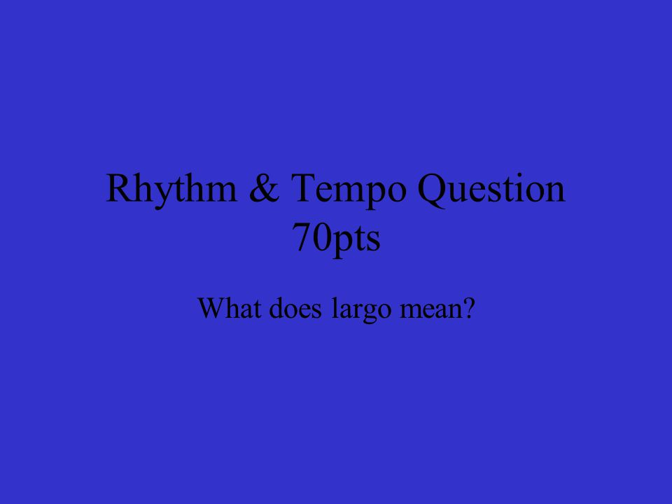 Rhythm & Tempo Question 70pts What does largo mean