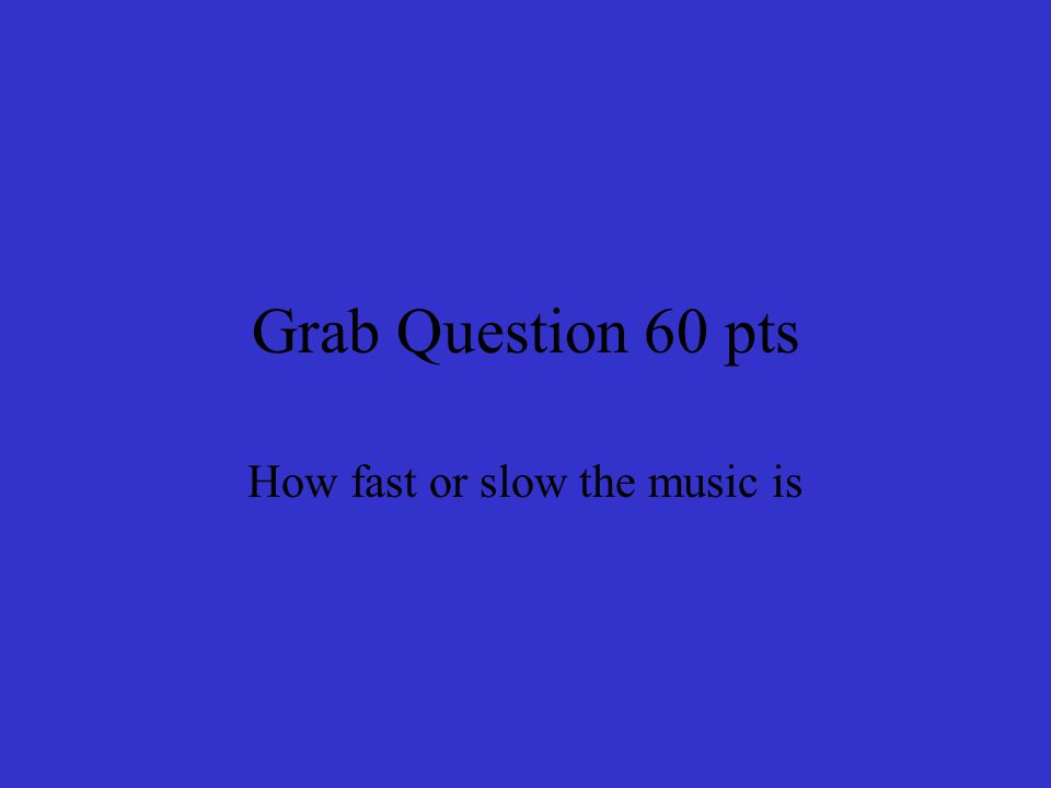 Grab Question 60 pts How fast or slow the music is