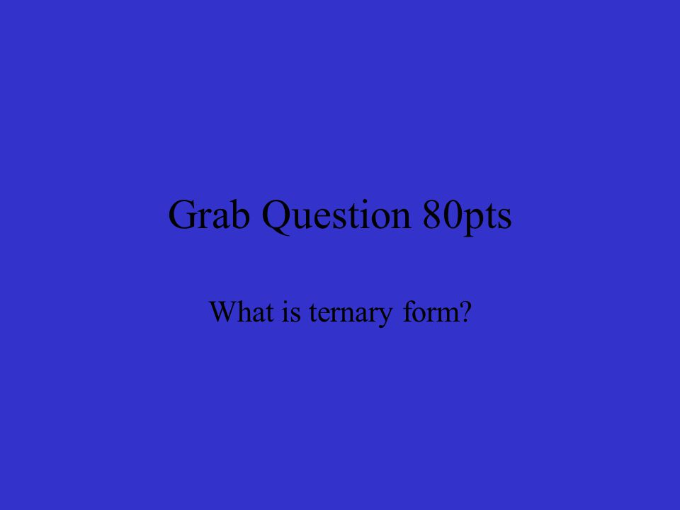 Grab Question 80pts What is ternary form