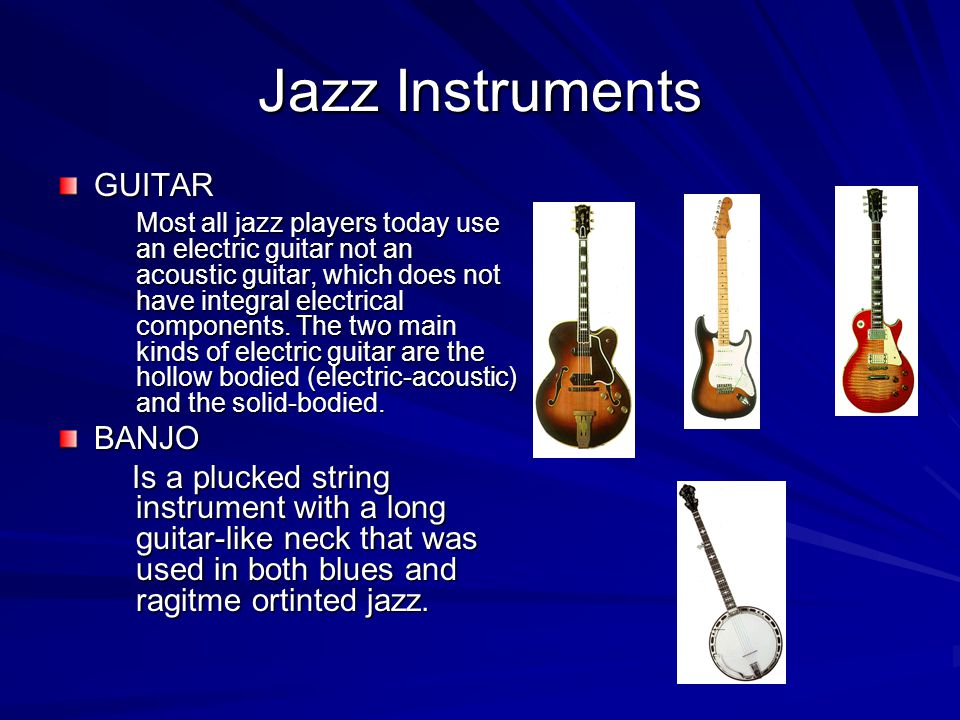 Jazz Instruments GUITAR Most all jazz players today use an electric guitar not an acoustic guitar, which does not have integral electrical components.