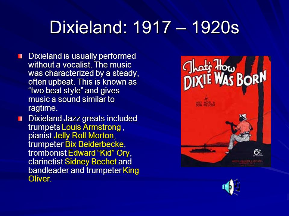 Dixieland: 1917 – 1920s Dixieland is usually performed without a vocalist.