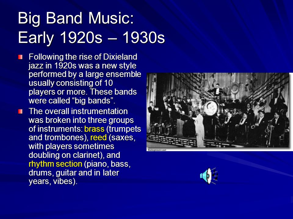 Big Band Music: Early 1920s – 1930s Following the rise of Dixieland jazz in 1920s was a new style performed by a large ensemble usually consisting of 10 players or more.